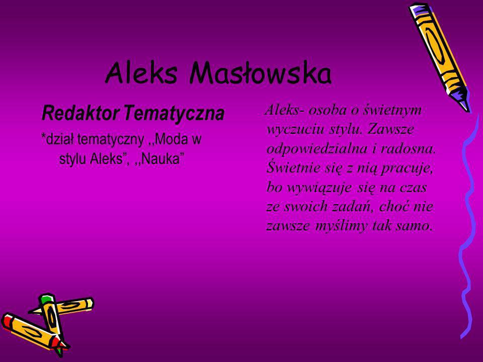 Aleks Masłowska Redaktor Tematyczna *dział tematyczny,,Moda w stylu Aleks,,,Nauka Aleks- osoba o świetnym wyczuciu stylu. Zawsze odpowiedzialna i rado