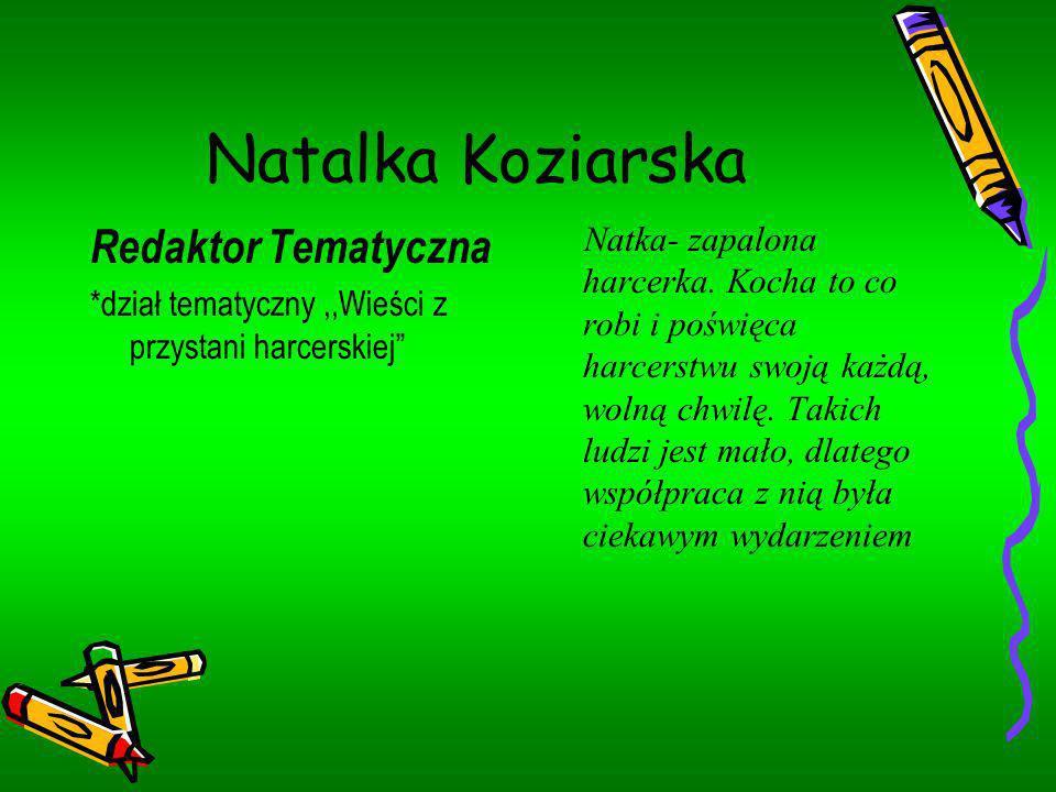 Natalka Koziarska Redaktor Tematyczna *dział tematyczny,,Wieści z przystani harcerskiej Natka- zapalona harcerka. Kocha to co robi i poświęca harcerst