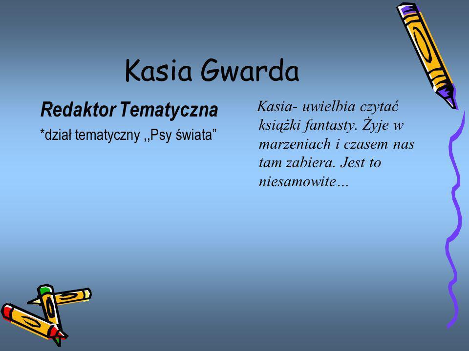 Kasia Gwarda Redaktor Tematyczna *dział tematyczny,,Psy świata Kasia- uwielbia czytać książki fantasty. Żyje w marzeniach i czasem nas tam zabiera. Je
