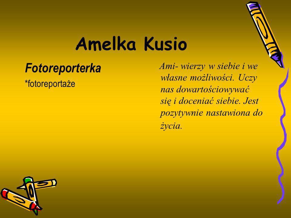 Amelka Kusio Fotoreporterka *fotoreportaże Ami- wierzy w siebie i we własne możliwości. Uczy nas dowartościowywać się i doceniać siebie. Jest pozytywn
