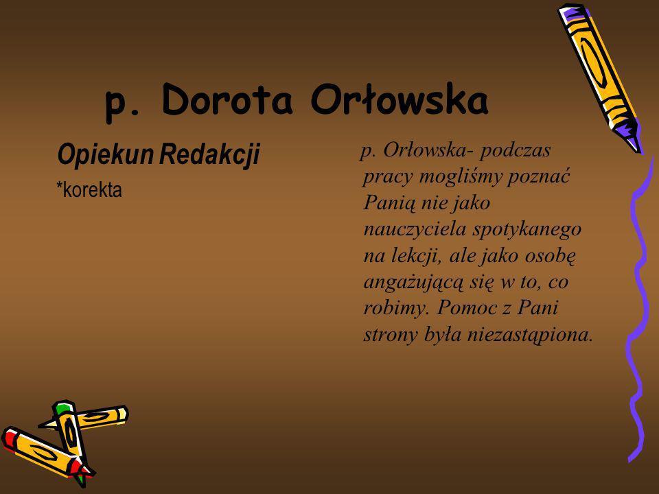 p. Dorota Orłowska Opiekun Redakcji *korekta p. Orłowska- podczas pracy mogliśmy poznać Panią nie jako nauczyciela spotykanego na lekcji, ale jako oso