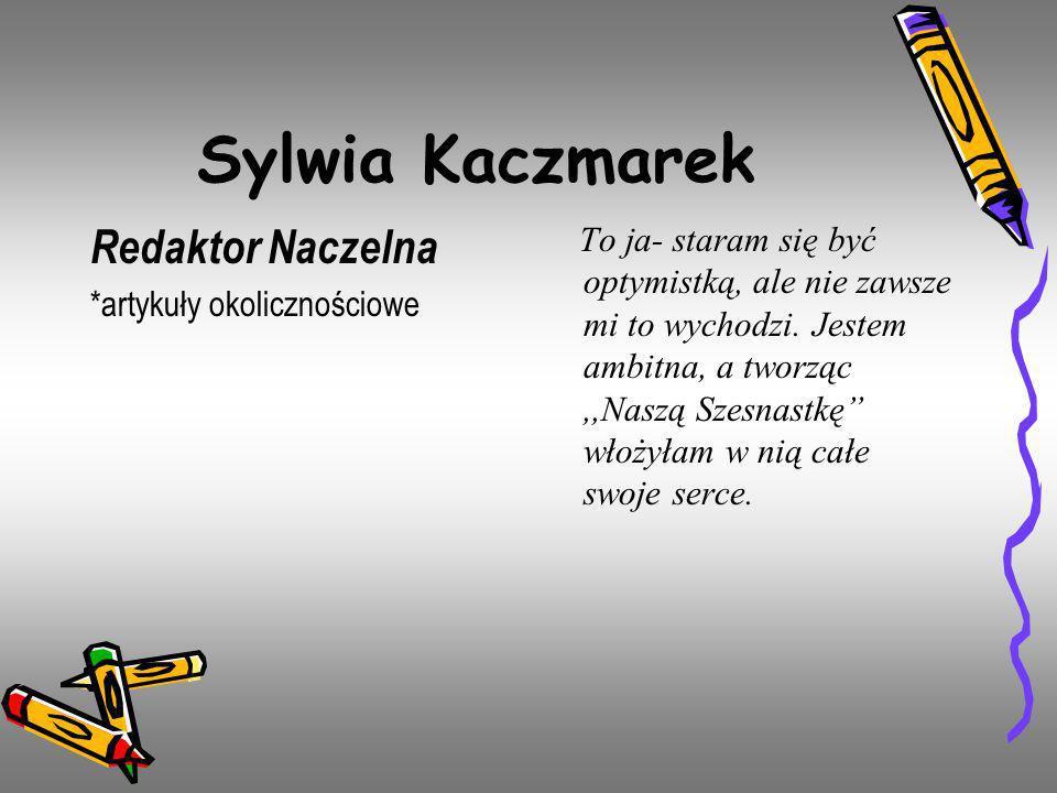 Sylwia Kaczmarek Redaktor Naczelna *artykuły okolicznościowe To ja- staram się być optymistką, ale nie zawsze mi to wychodzi. Jestem ambitna, a tworzą