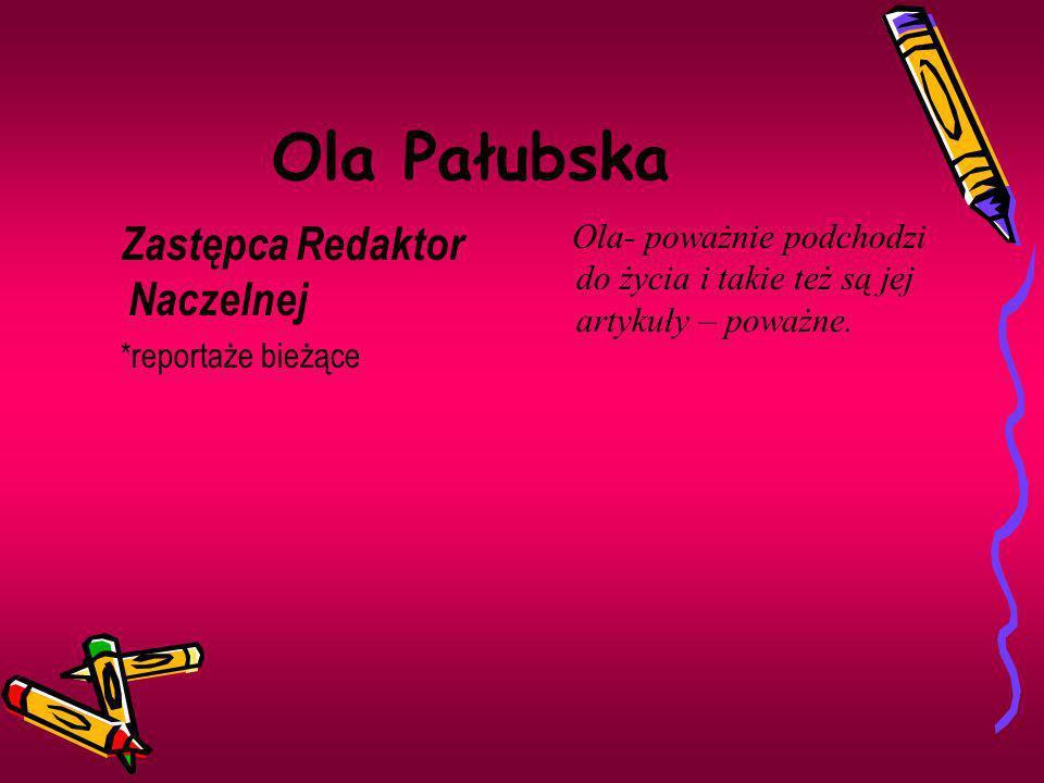 Ola Pałubska Zastępca Redaktor Naczelnej *reportaże bieżące Ola- poważnie podchodzi do życia i takie też są jej artykuły – poważne.