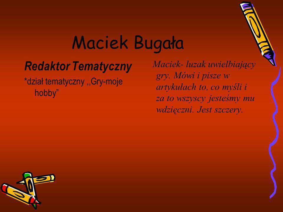 Maciek Bugała Redaktor Tematyczny *dział tematyczny,,Gry-moje hobby Maciek- luzak uwielbiający gry. Mówi i pisze w artykułach to, co myśli i za to wsz