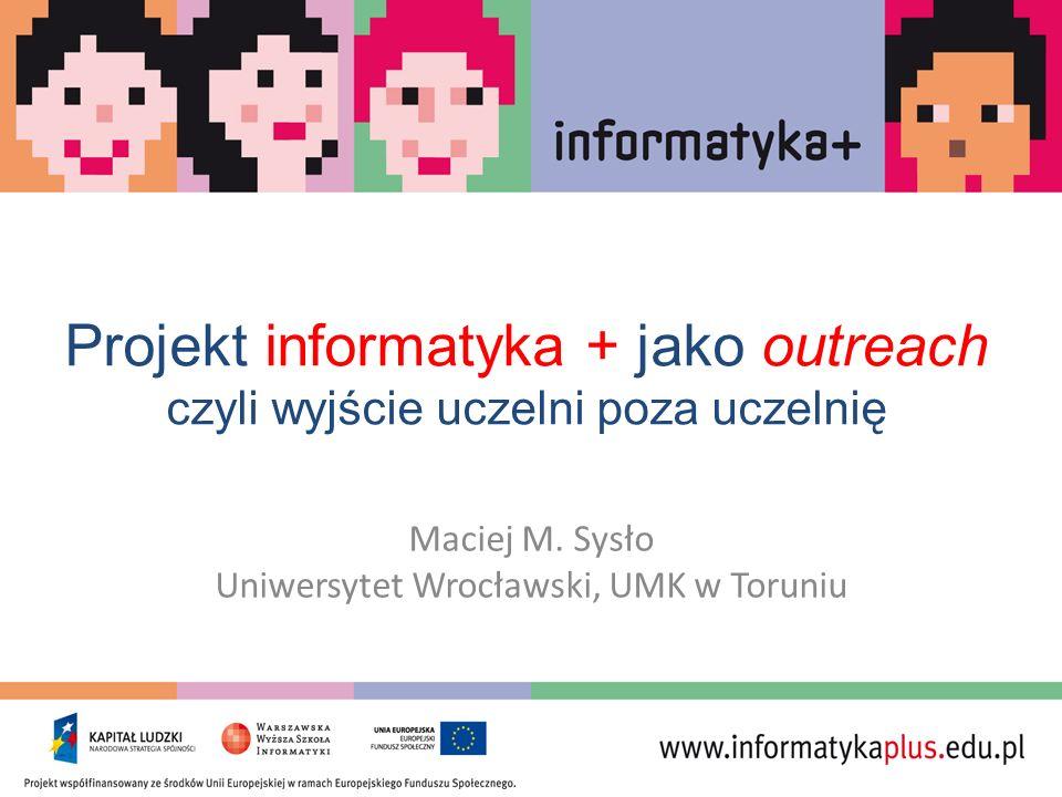 Projekt informatyka + jako outreach czyli wyjście uczelni poza uczelnię Maciej M. Sysło Uniwersytet Wrocławski, UMK w Toruniu