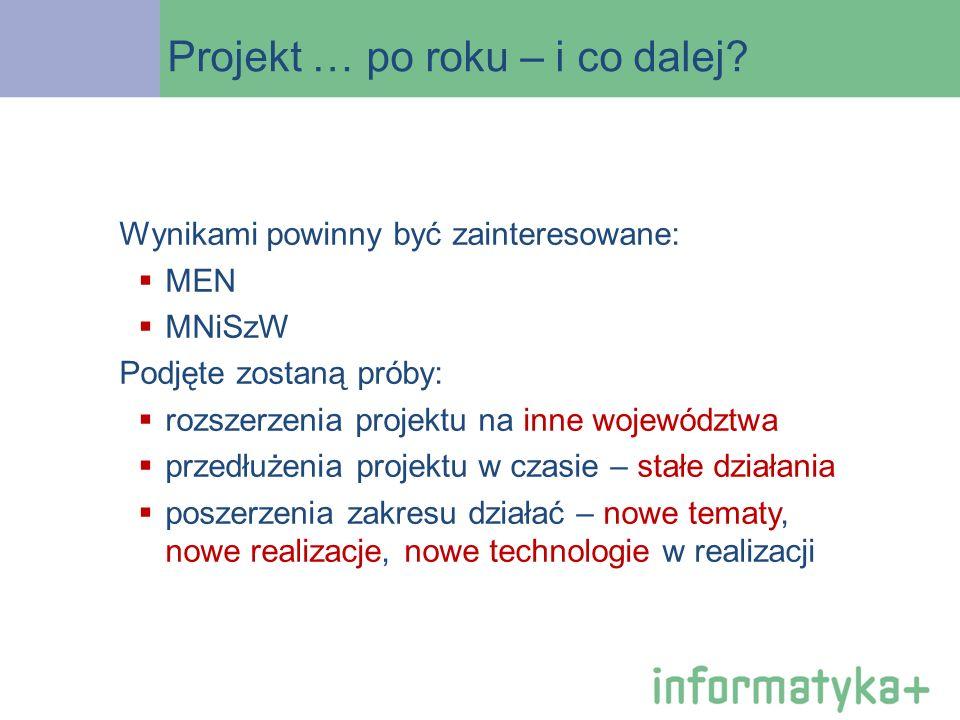 Projekt … po roku – i co dalej? Wynikami powinny być zainteresowane: MEN MNiSzW Podjęte zostaną próby: rozszerzenia projektu na inne województwa przed