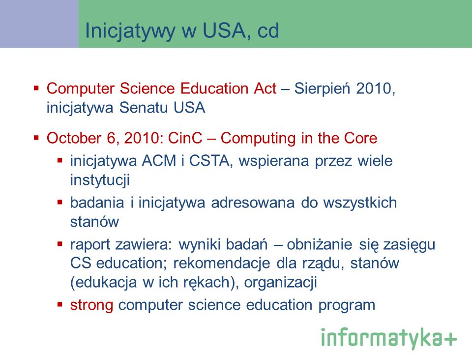 Inicjatywy w USA, cd Computer Science Education Act – Sierpień 2010, inicjatywa Senatu USA October 6, 2010: CinC – Computing in the Core inicjatywa AC