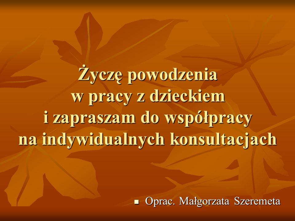 Życzę powodzenia w pracy z dzieckiem i zapraszam do współpracy na indywidualnych konsultacjach Oprac. Małgorzata Szeremeta Oprac. Małgorzata Szeremeta