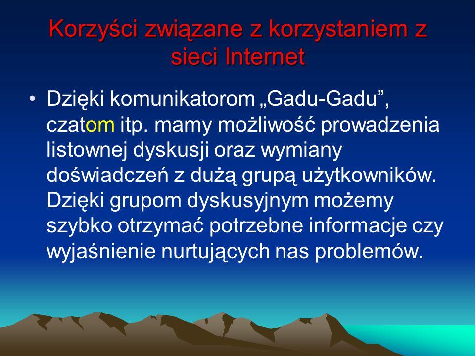 Korzyści związane z korzystaniem z sieci Internet Dzięki komunikatorom Gadu-Gadu, czatom itp. mamy możliwość prowadzenia listownej dyskusji oraz wymia