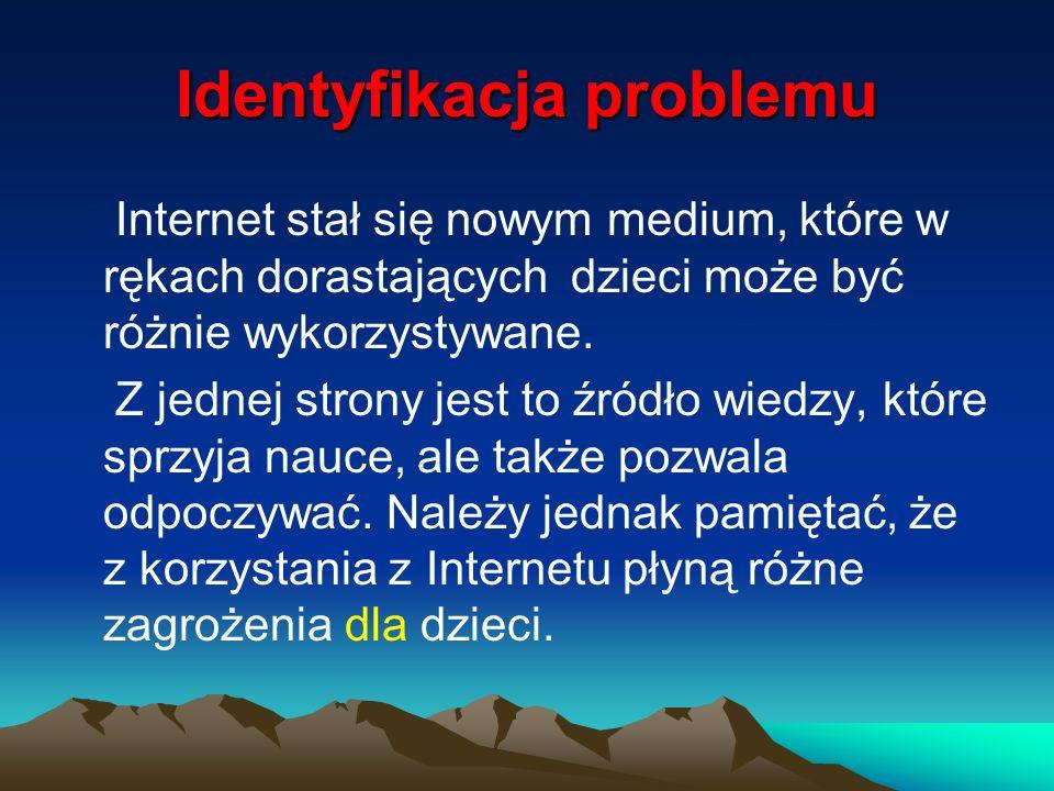 Identyfikacja problemu To rodzice - z jednej strony - i nauczyciele z drugiej muszą mieć świadomość pułapek i zagrożeń czekających na młodych użytkowników Internetu.