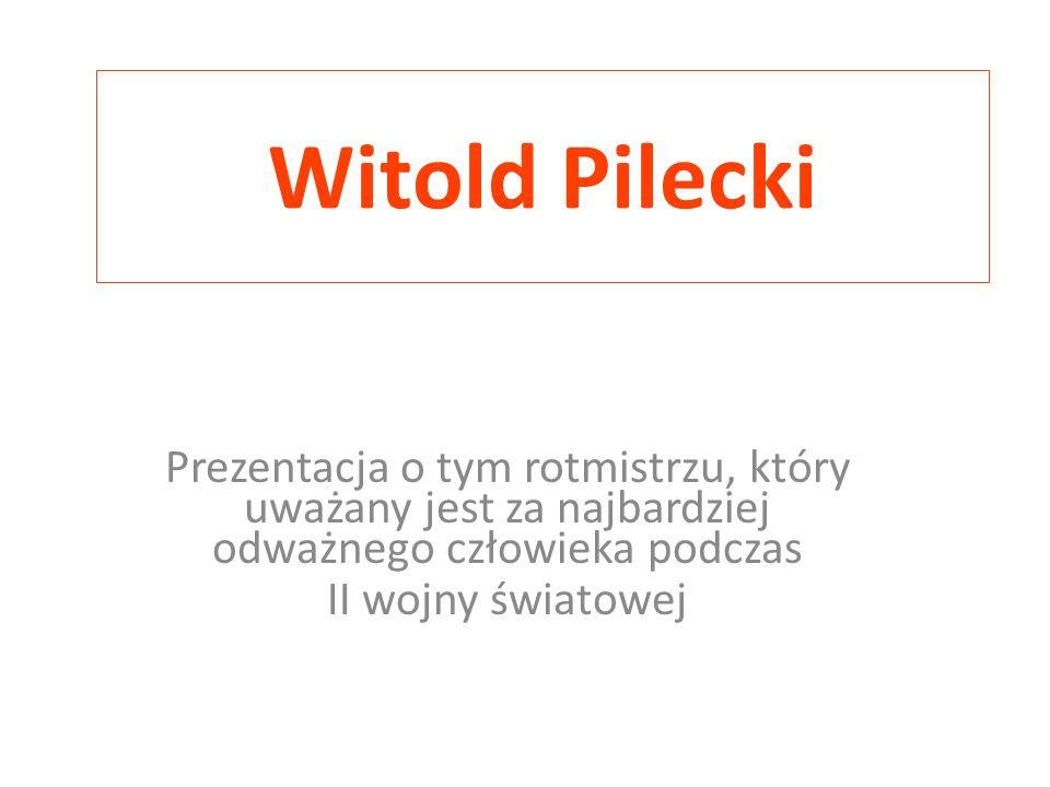 Witold Pilecki Prezentacja o tym rotmistrzu, który uważany jest za najbardziej odważnego człowieka podczas II wojny światowej
