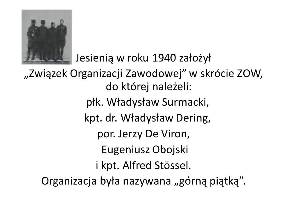 Jesienią w roku 1940 założył Związek Organizacji Zawodowej w skrócie ZOW, do której należeli: płk. Władysław Surmacki, kpt. dr. Władysław Dering, por.