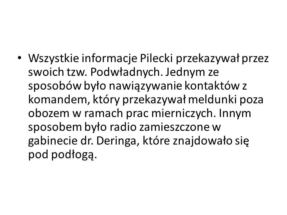 Wszystkie informacje Pilecki przekazywał przez swoich tzw. Podwładnych. Jednym ze sposobów było nawiązywanie kontaktów z komandem, który przekazywał m