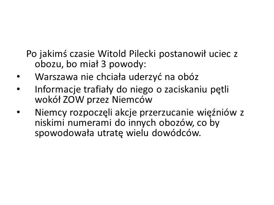 Po jakimś czasie Witold Pilecki postanowił uciec z obozu, bo miał 3 powody: Warszawa nie chciała uderzyć na obóz Informacje trafiały do niego o zacisk