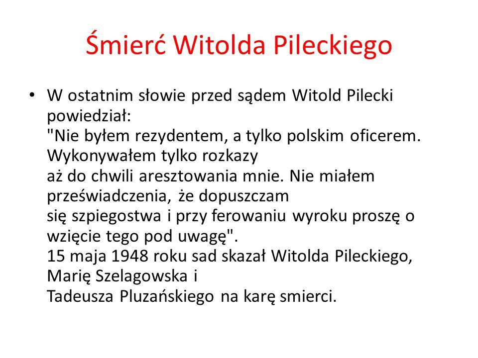 Śmierć Witolda Pileckiego W ostatnim słowie przed sądem Witold Pilecki powiedział: