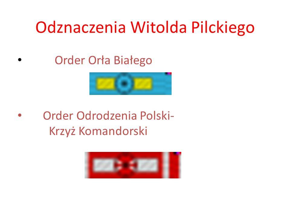 Odznaczenia Witolda Pilckiego Order Orła Białego Order Odrodzenia Polski- Krzyż Komandorski