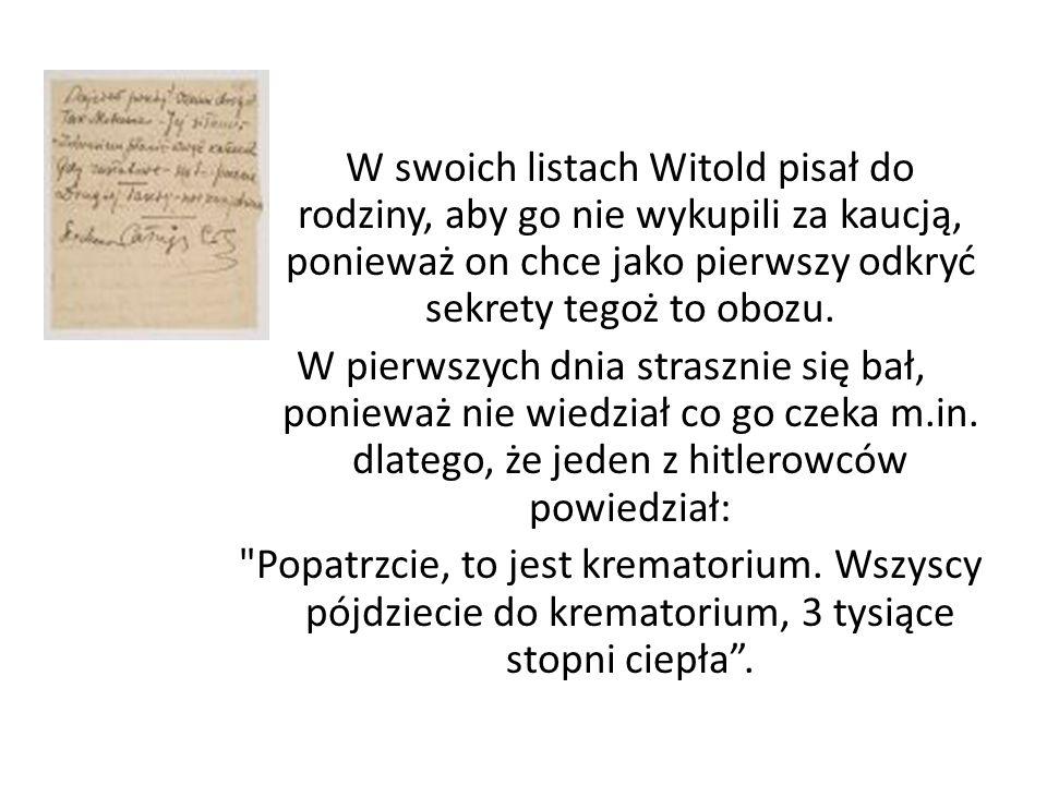 W swoich listach Witold pisał do rodziny, aby go nie wykupili za kaucją, ponieważ on chce jako pierwszy odkryć sekrety tegoż to obozu. W pierwszych dn