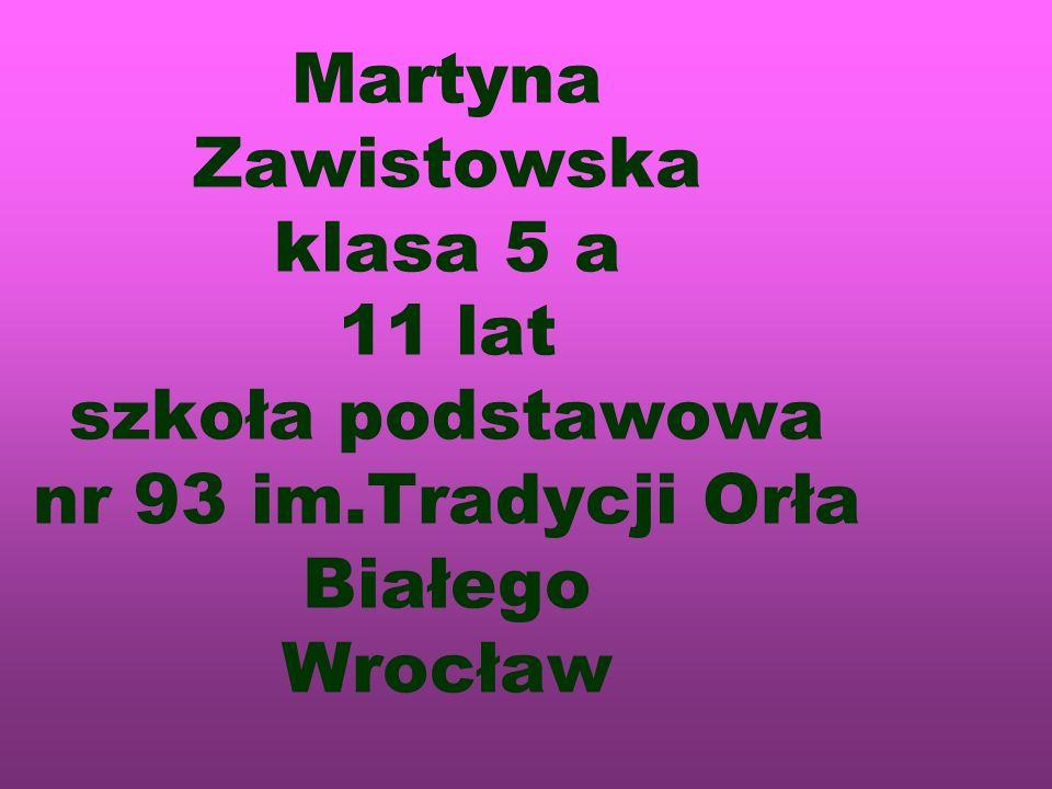 Martyna Zawistowska klasa 5 a 11 lat szkoła podstawowa nr 93 im.Tradycji Orła Białego Wrocław