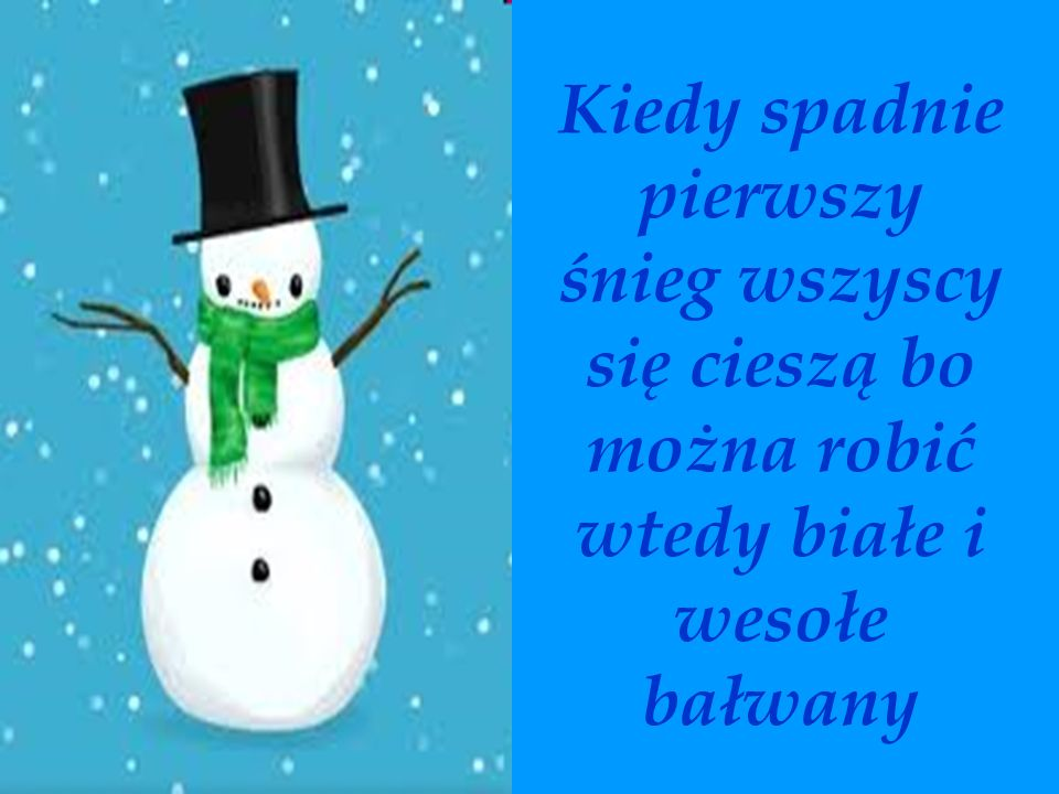 Kiedy spadnie pierwszy śnieg wszyscy się cieszą bo można robić wtedy białe i wesołe bałwany