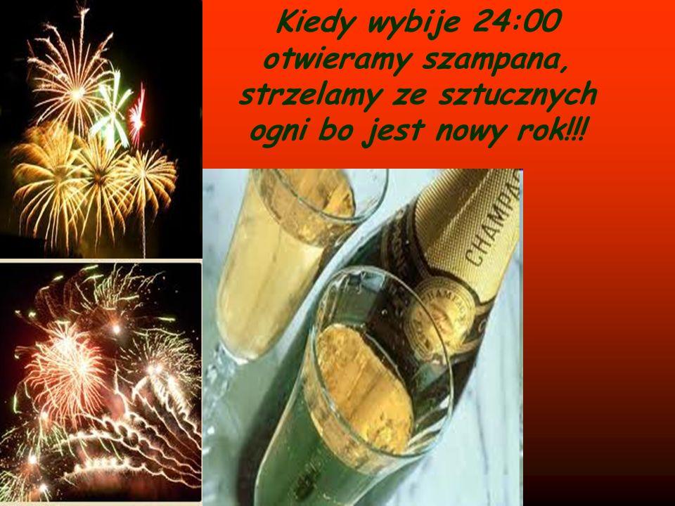 Kiedy wybije 24:00 otwieramy szampana, strzelamy ze sztucznych ogni bo jest nowy rok!!!