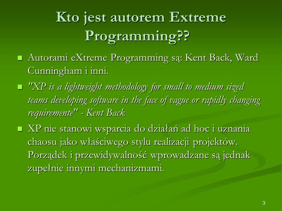 3 Kto jest autorem Extreme Programming?? Autorami eXtreme Programming są: Kent Back, Ward Cunningham i inni. Autorami eXtreme Programming są: Kent Bac