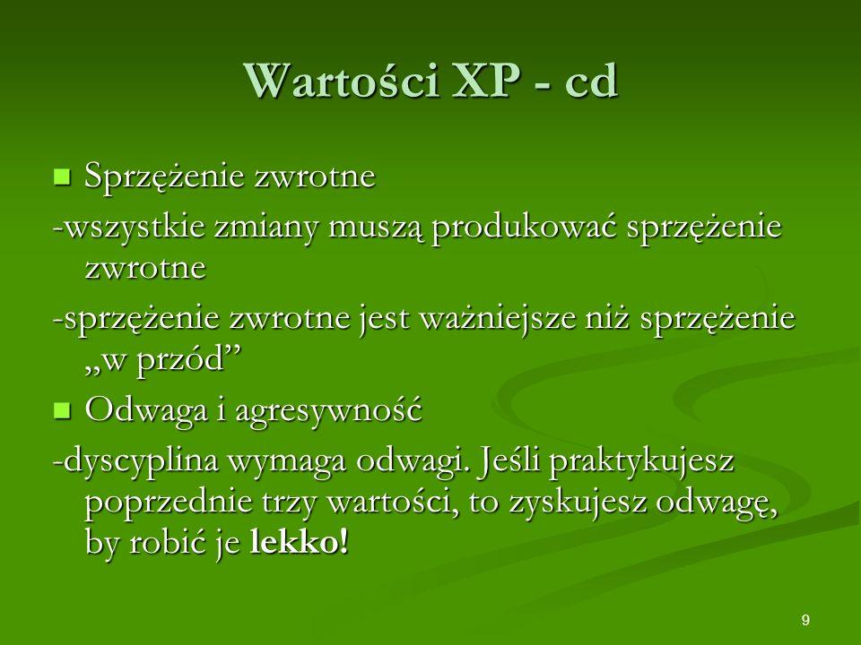 9 Wartości XP - cd Sprzężenie zwrotne Sprzężenie zwrotne -wszystkie zmiany muszą produkować sprzężenie zwrotne -sprzężenie zwrotne jest ważniejsze niż