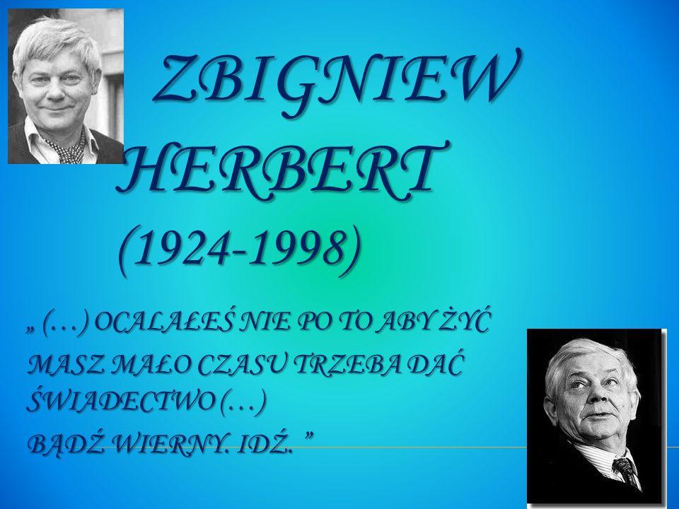 ZBIGNIEW HERBERT (1924-1998) ZBIGNIEW HERBERT (1924-1998) (…) OCALAŁEŚ NIE PO TO ABY ŻYĆ (…) OCALAŁEŚ NIE PO TO ABY ŻYĆ MASZ MAŁO CZASU TRZEBA DAĆ ŚWI