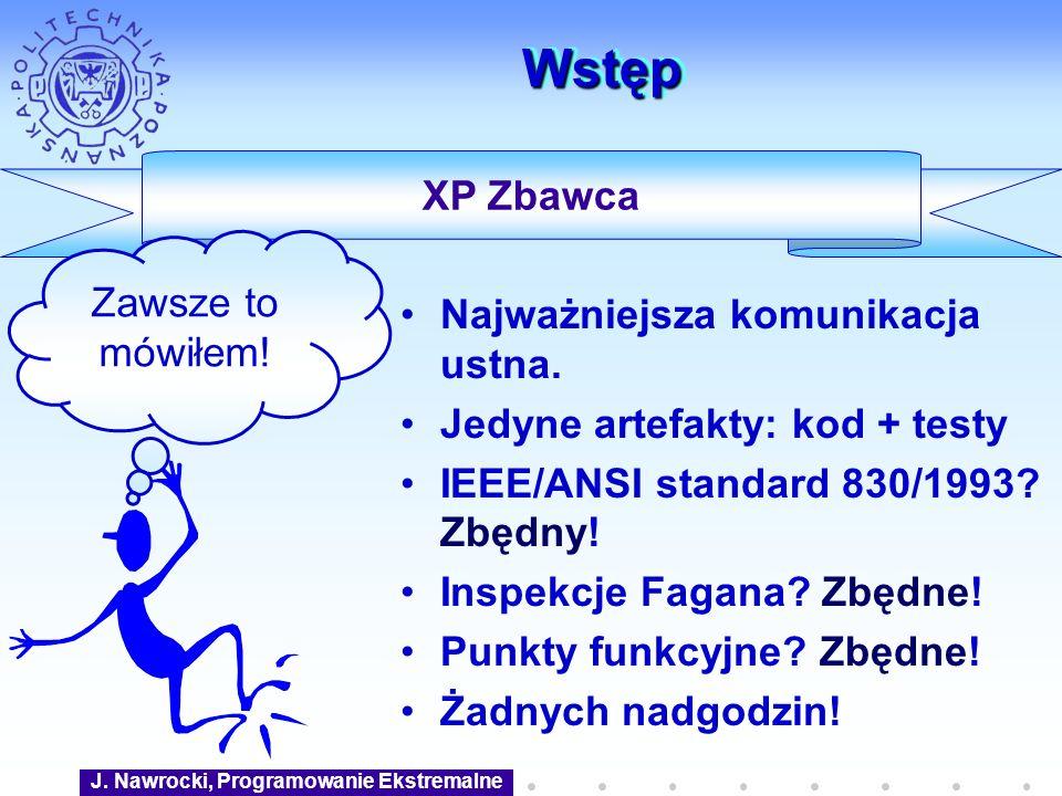 XP Zbawca WstępWstęp Najważniejsza komunikacja ustna. Jedyne artefakty: kod + testy IEEE/ANSI standard 830/1993? Zbędny! Inspekcje Fagana? Zbędne! Pun