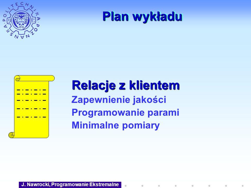 J. Nawrocki, Programowanie Ekstremalne Plan wykładu Relacje z klientem Zapewnienie jakości Programowanie parami Minimalne pomiary