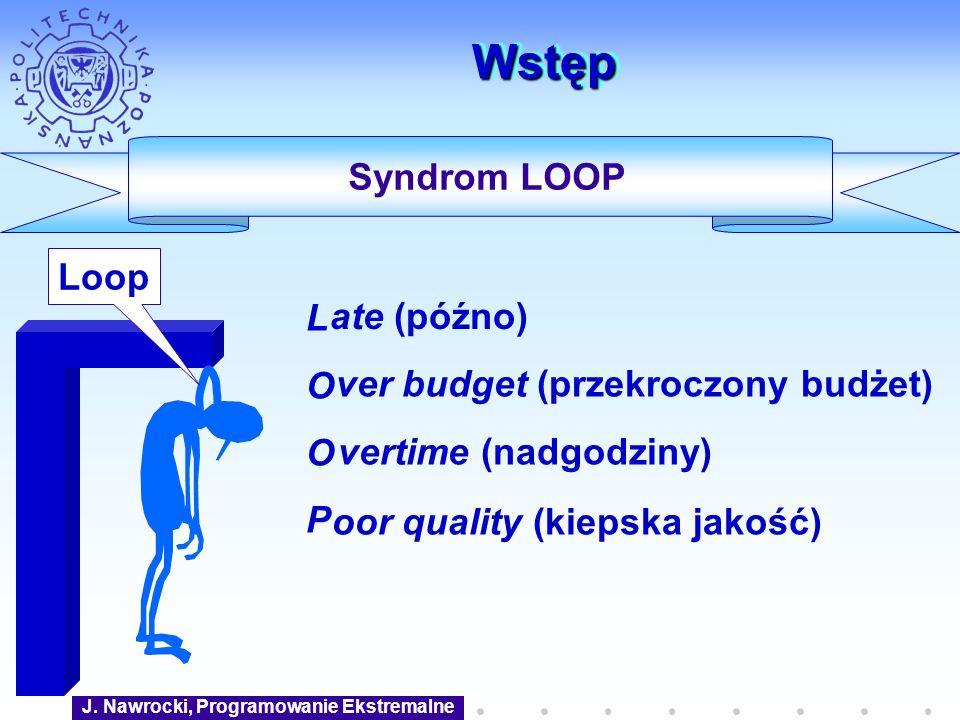 J. Nawrocki, Programowanie Ekstremalne WstępWstęp LOOPLOOP Syndrom LOOP ate (późno) oor quality (kiepska jakość) ver budget (przekroczony budżet) vert