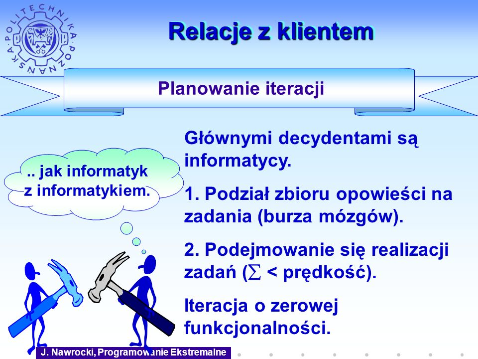 J. Nawrocki, Programowanie Ekstremalne Relacje z klientem Planowanie iteracji Głównymi decydentami są informatycy. 1. Podział zbioru opowieści na zada