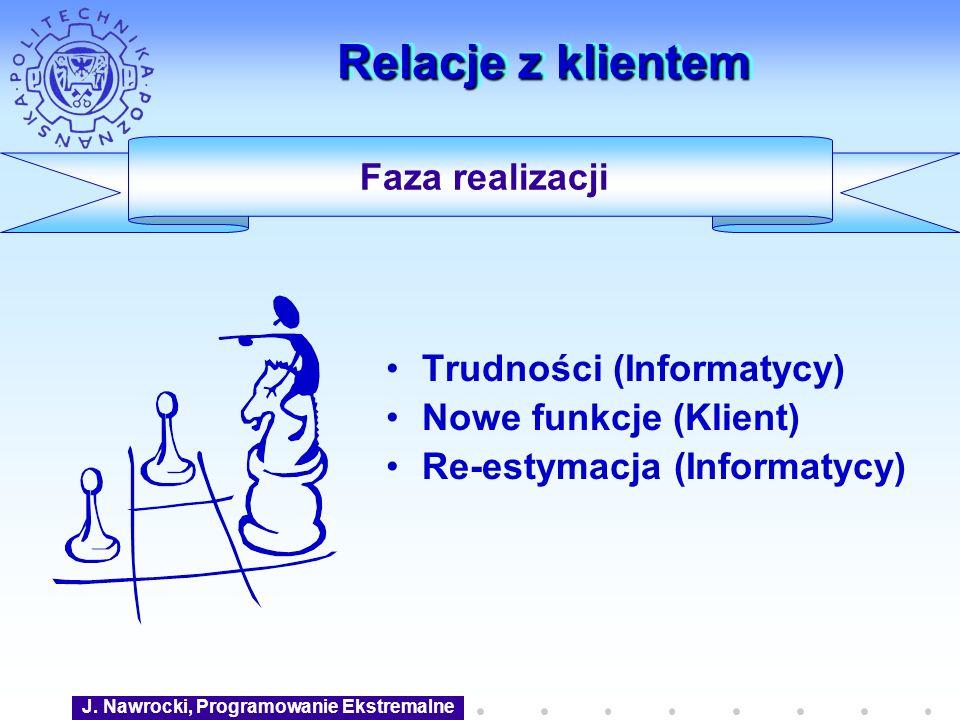 J. Nawrocki, Programowanie Ekstremalne Relacje z klientem Trudności (Informatycy) Nowe funkcje (Klient) Re-estymacja (Informatycy) Faza realizacji