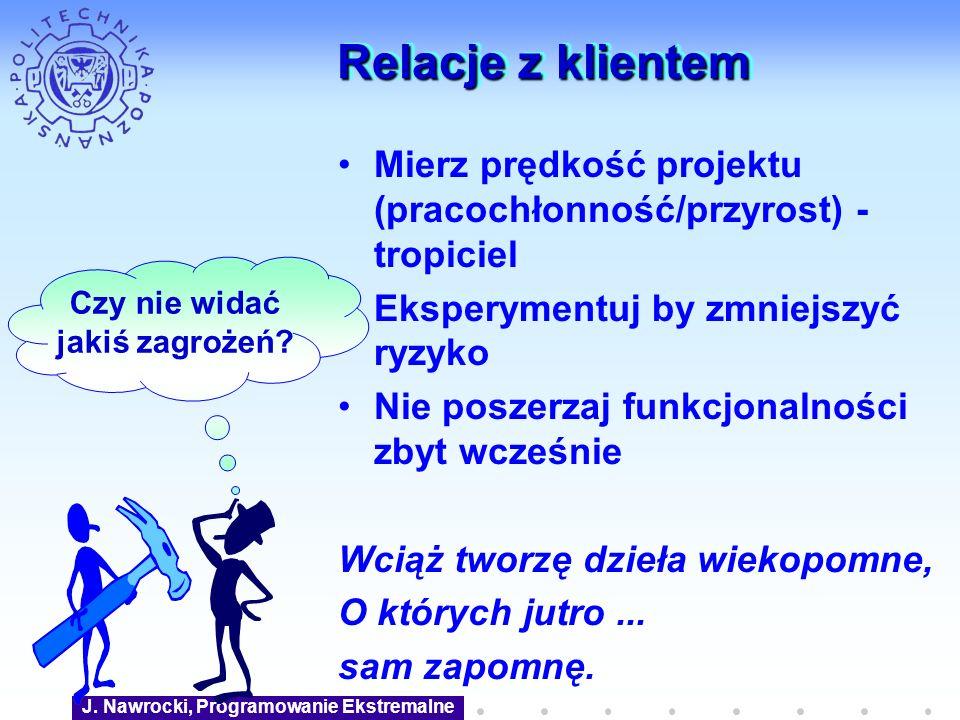 J. Nawrocki, Programowanie Ekstremalne Relacje z klientem Mierz prędkość projektu (pracochłonność/przyrost) - tropiciel Eksperymentuj by zmniejszyć ry