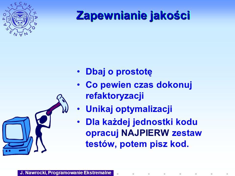 J. Nawrocki, Programowanie Ekstremalne Zapewnianie jakości Dbaj o prostotę Co pewien czas dokonuj refaktoryzacji Unikaj optymalizacji Dla każdej jedno