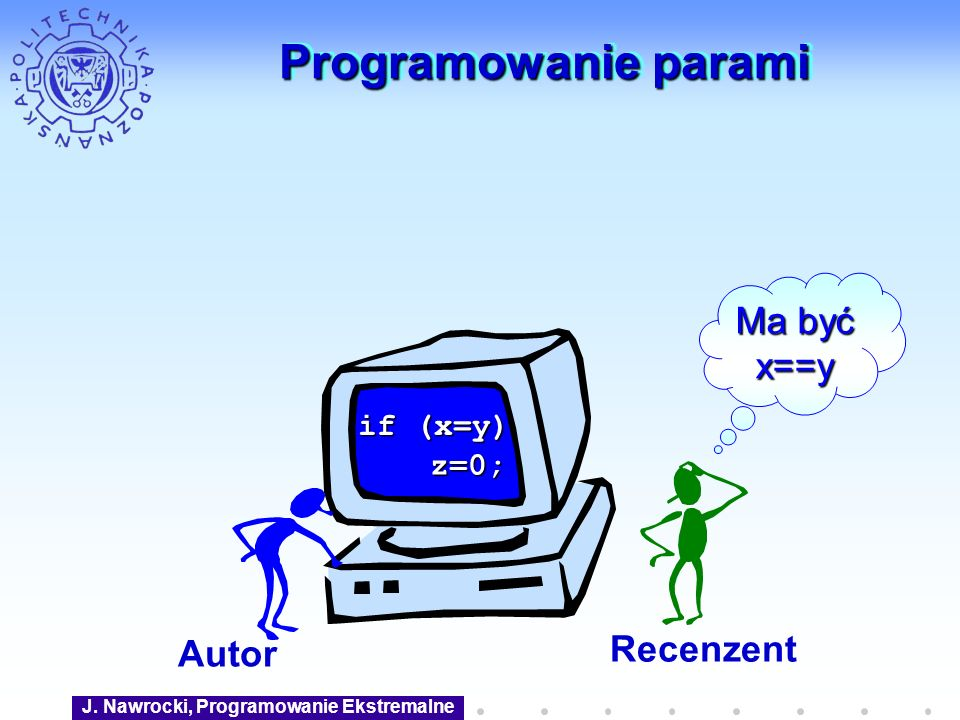 J. Nawrocki, Programowanie Ekstremalne Programowanie parami Autor Recenzent if (x=y) z=0; Ma być x==y