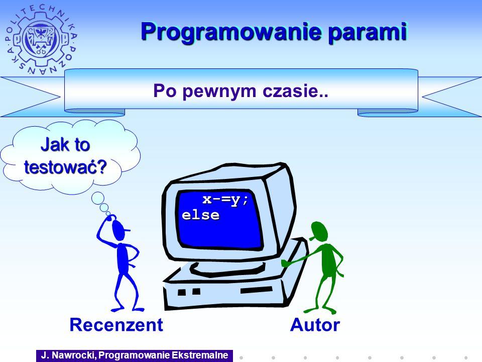 J. Nawrocki, Programowanie Ekstremalne Programowanie parami Po pewnym czasie.. AutorRecenzent x-=y; else Jak to testować?