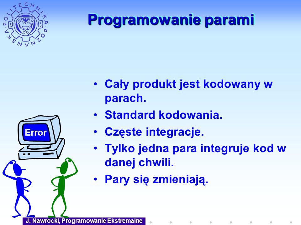 J. Nawrocki, Programowanie Ekstremalne Programowanie parami Cały produkt jest kodowany w parach. Standard kodowania. Częste integracje. Tylko jedna pa