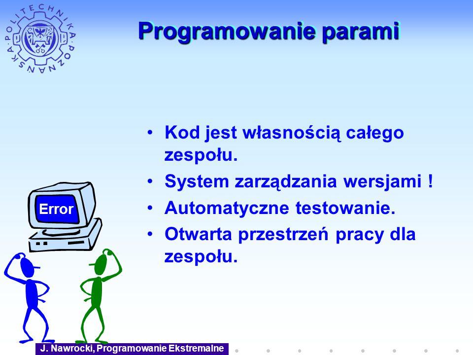 J. Nawrocki, Programowanie Ekstremalne Programowanie parami Kod jest własnością całego zespołu. System zarządzania wersjami ! Automatyczne testowanie.
