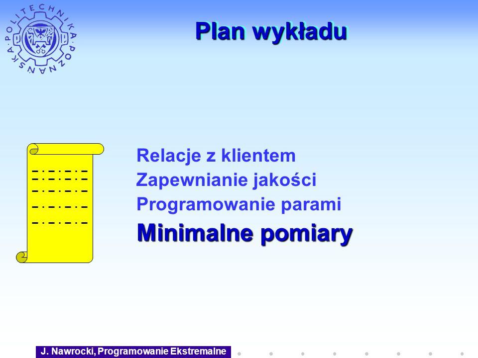 J. Nawrocki, Programowanie Ekstremalne Plan wykładu Relacje z klientem Zapewnianie jakości Programowanie parami Minimalne pomiary