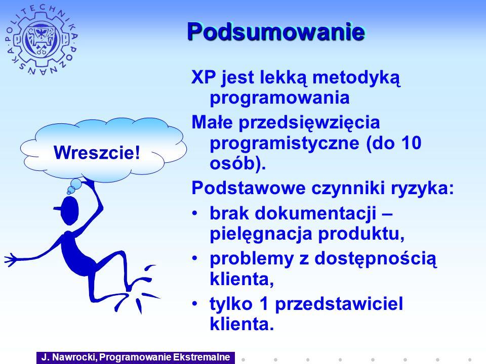 J. Nawrocki, Programowanie Ekstremalne PodsumowaniePodsumowanie XP jest lekką metodyką programowania Małe przedsięwzięcia programistyczne (do 10 osób)