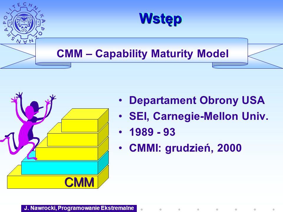 J. Nawrocki, Programowanie Ekstremalne WstępWstęp CMM Departament Obrony USA SEI, Carnegie-Mellon Univ. 1989 - 93 CMMI: grudzień, 2000 CMM – Capabilit