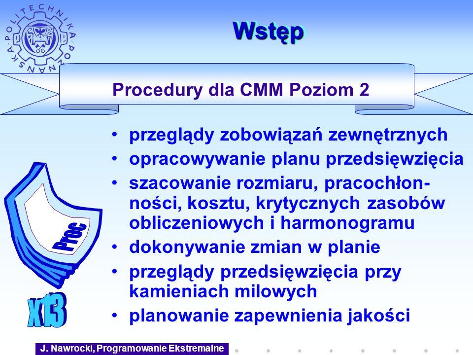 J. Nawrocki, Programowanie Ekstremalne WstępWstęp Procedury dla CMM Poziom 2 przeglądy zobowiązań zewnętrznych opracowywanie planu przedsięwzięcia sza