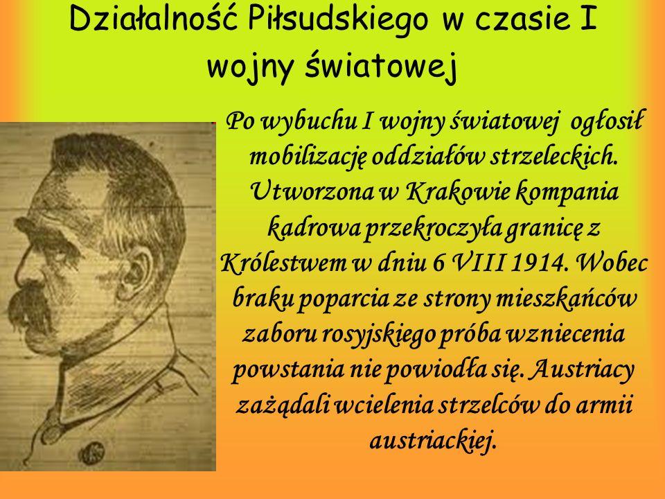 Działalność Piłsudskiego w czasie I wojny światowej Po wybuchu I wojny światowej ogłosił mobilizację oddziałów strzeleckich. Utworzona w Krakowie komp