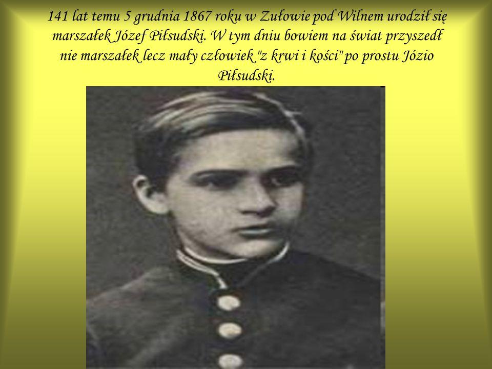 141 lat temu 5 grudnia 1867 roku w Zułowie pod Wilnem urodził się marszałek Józef Piłsudski. W tym dniu bowiem na świat przyszedł nie marszałek lecz m
