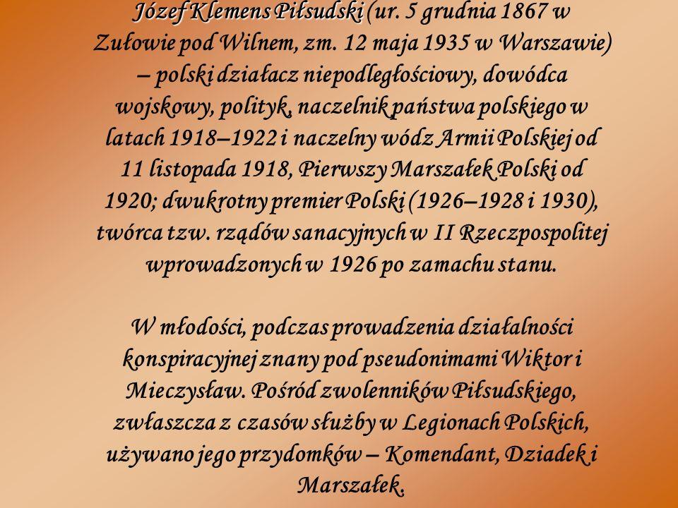 Józef Klemens Piłsudski Józef Klemens Piłsudski (ur. 5 grudnia 1867 w Zułowie pod Wilnem, zm. 12 maja 1935 w Warszawie) – polski działacz niepodległoś