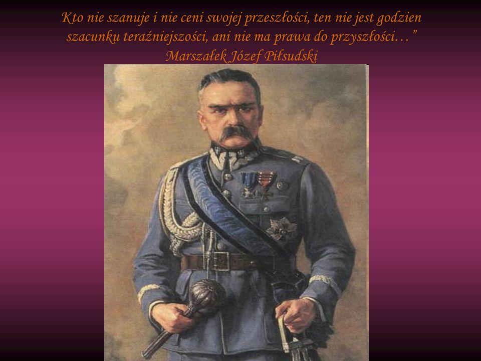 Kto nie szanuje i nie ceni swojej przeszłości, ten nie jest godzien szacunku teraźniejszości, ani nie ma prawa do przyszłości… Marszałek Józef Piłsuds