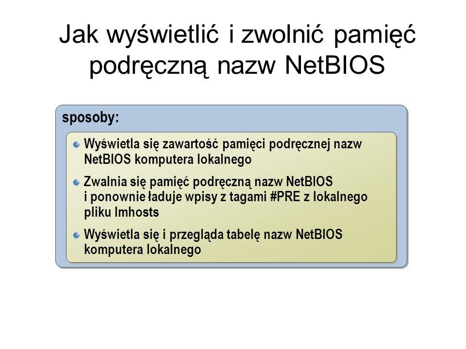 Jak wyświetlić i zwolnić pamięć podręczną nazw NetBIOS sposoby: Wyświetla się zawartość pamięci podręcznej nazw NetBIOS komputera lokalnego Zwalnia się pamięć podręczną nazw NetBIOS i ponownie ładuje wpisy z tagami #PRE z lokalnego pliku lmhosts Wyświetla się i przegląda tabelę nazw NetBIOS komputera lokalnego Wyświetla się zawartość pamięci podręcznej nazw NetBIOS komputera lokalnego Zwalnia się pamięć podręczną nazw NetBIOS i ponownie ładuje wpisy z tagami #PRE z lokalnego pliku lmhosts Wyświetla się i przegląda tabelę nazw NetBIOS komputera lokalnego