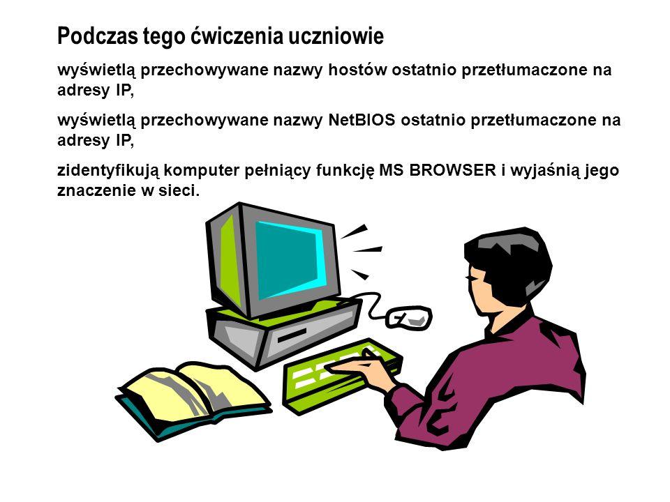 Podczas tego ćwiczenia uczniowie wyświetlą przechowywane nazwy hostów ostatnio przetłumaczone na adresy IP, wyświetlą przechowywane nazwy NetBIOS ostatnio przetłumaczone na adresy IP, zidentyfikują komputer pełniący funkcję MS BROWSER i wyjaśnią jego znaczenie w sieci.