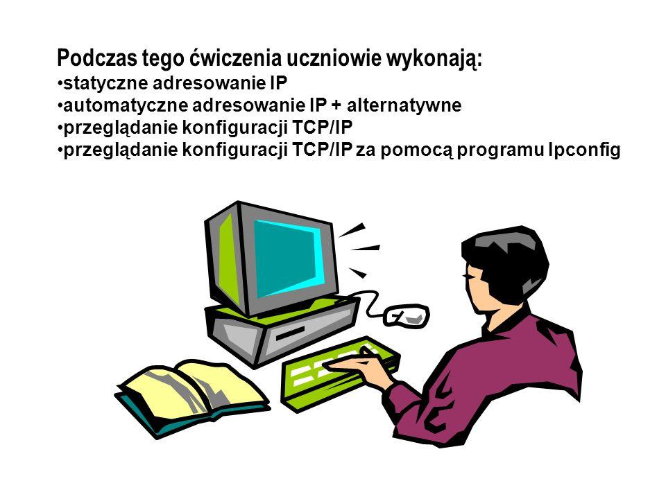 Podczas tego ćwiczenia uczniowie wykonają: statyczne adresowanie IP automatyczne adresowanie IP + alternatywne przeglądanie konfiguracji TCP/IP przeglądanie konfiguracji TCP/IP za pomocą programu Ipconfig