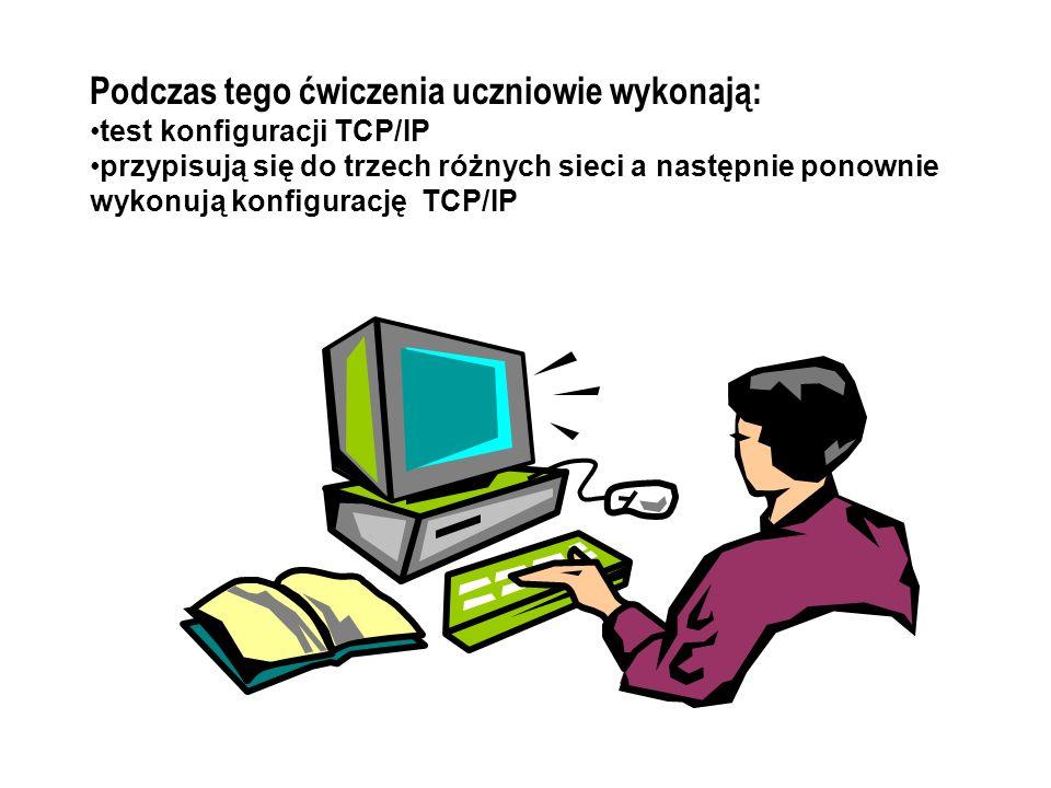 Podczas tego ćwiczenia uczniowie wykonają: test konfiguracji TCP/IP przypisują się do trzech różnych sieci a następnie ponownie wykonują konfigurację TCP/IP